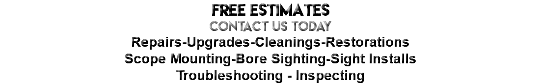 FREE ESTIMATES CONTACT US today Repairs-Upgrades-Cleanings-Restorations Scope Mounting-Bore Sighting-Sight Installs Troubleshooting - Inspecting